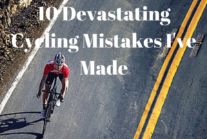10 Devastating Cycling Mistakes I've Made